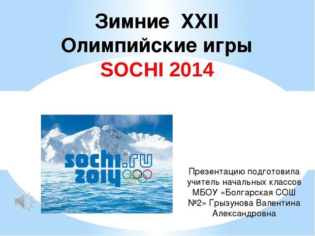 Зимние XXII Олимпийские игры SOCHI 2014 Презентацию подготовила учитель начал...