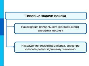 Типовые задачи поиска Нахождение наибольшего (наименьшего) элемента массива Н