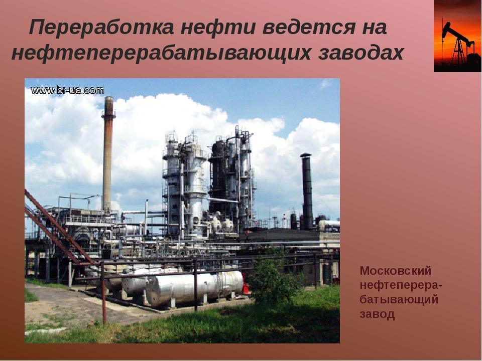 Переработка нефти ведется на нефтеперерабатывающих заводах Московский нефтепе...