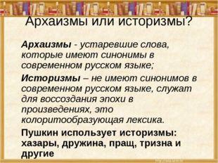 Архаизмы или историзмы? Архаизмы - устаревшие слова, которые имеют синонимы в