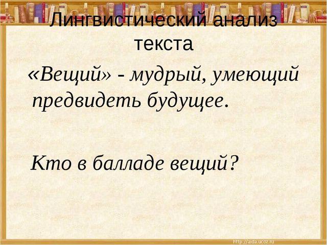 Лингвистический анализ текста «Вещий» - мудрый, умеющий предвидеть будущее. К...