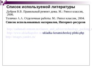 Список используемой литературы Добров В.В. Правильный ремонт дома. М.: Рипол