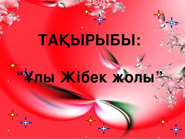 """ТАҚЫРЫБЫ: """"Ұлы Жібек жолы"""""""