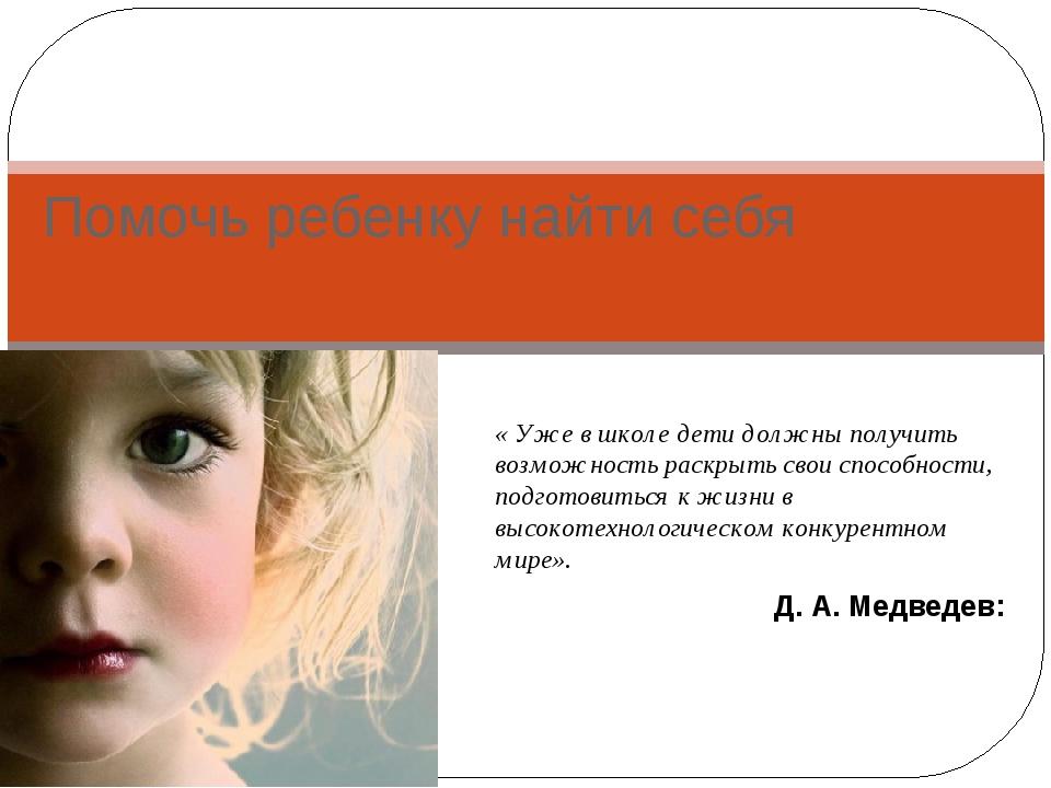 Помочь ребенку найти себя « Уже в школе дети должны получить возможность раск...