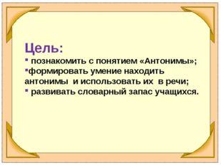 Цель: познакомить с понятием «Антонимы»; формировать умение находить антонимы