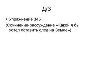 Д/З Упражнение 345 (Сочинение-рассуждение «Какой я бы хотел оставить след на