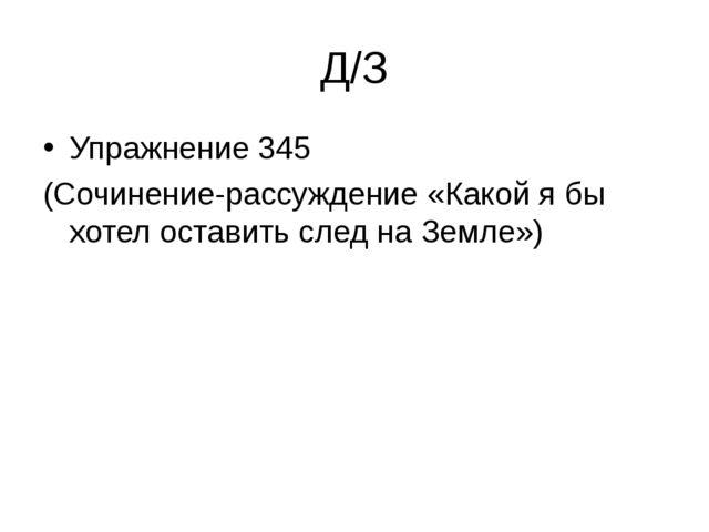 Д/З Упражнение 345 (Сочинение-рассуждение «Какой я бы хотел оставить след на...