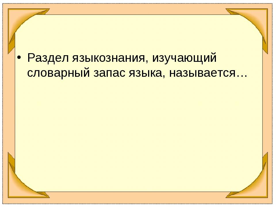 Раздел языкознания, изучающий словарный запас языка, называется…