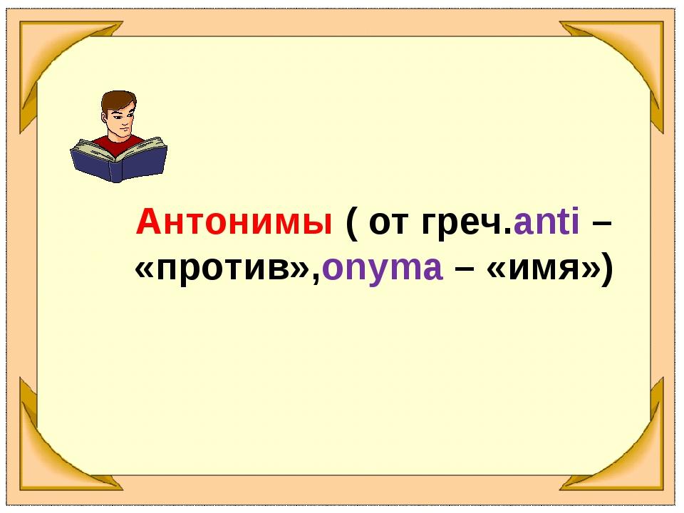 Антонимы ( от греч.anti – «против»,onyma – «имя»)