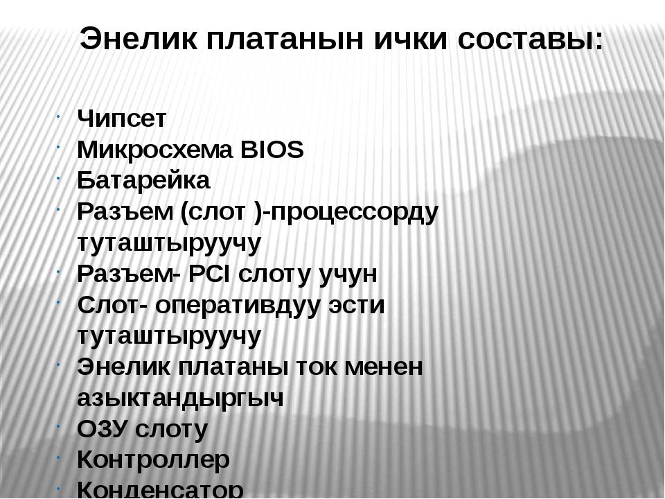 Энелик платанын ички составы: Чипсет Микросхема BIOS Батарейка Разъем (слот )...