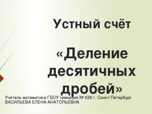 Устный счёт «Деление десятичных дробей» Учитель математики ГБОУ гимназия № 62