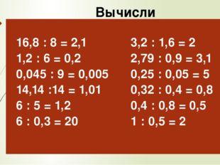 Вычисли 16,8: 8 = 2,1 1,2 : 6 = 0,2 0,045 : 9 = 0,005 14,14 :14 = 1,01 6 : 5