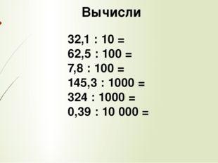 Вычисли 32,1 : 10 = 62,5 : 100 = 7,8 : 100 = 145,3 : 1000 = 324 : 1000 = 0,3