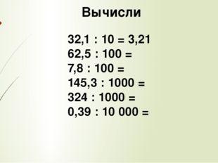 Вычисли 32,1 : 10 = 3,21 62,5 : 100 = 7,8 : 100 = 145,3 : 1000 = 324 : 1000
