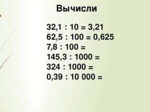 Вычисли 32,1 : 10 = 3,21 62,5 : 100 = 0,625 7,8 : 100 = 145,3 : 1000 = 324 :