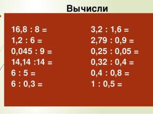 Вычисли 16,8: 8 = 1,2 : 6 = 0,045 : 9 = 14,14 :14 = 6 : 5= 6 : 0,3 = 3,2: 1,