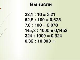 Вычисли 32,1 : 10 = 3,21 62,5 : 100 = 0,625 7,8 : 100 = 0,078 145,3 : 1000 =