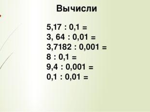 Вычисли 5,17 : 0,1 = 3, 64 : 0,01 = 3,7182 : 0,001 = 8 : 0,1 = 9,4 : 0,001 =