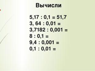 Вычисли 5,17 : 0,1 = 51,7 3, 64 : 0,01 = 3,7182 : 0,001 = 8 : 0,1 = 9,4 : 0,