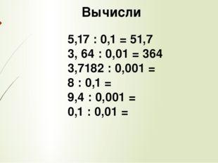 Вычисли 5,17 : 0,1 = 51,7 3, 64 : 0,01 = 364 3,7182 : 0,001 = 8 : 0,1 = 9,4