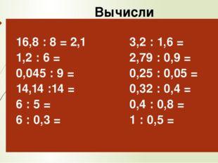 Вычисли 16,8: 8 =2,1 1,2 : 6 = 0,045 : 9 = 14,14 :14 = 6 : 5 = 6 : 0,3 = 3,2