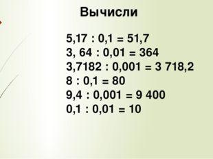 Вычисли 5,17 : 0,1 = 51,7 3, 64 : 0,01 = 364 3,7182 : 0,001 = 3 718,2 8 : 0,