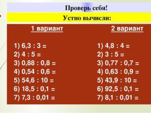 Проверь себя! Устно вычисли: 1вариант 1) 6,3: 3 = 2) 4 : 5 = 3) 0,88 : 0,8 =