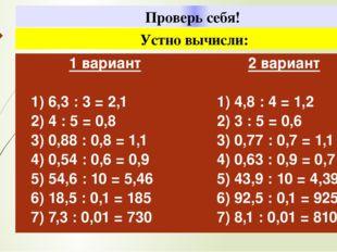 Проверь себя! Устно вычисли: 1вариант 1) 6,3 : 3 = 2,1 2) 4 : 5 = 0,8 3) 0,8