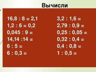 Вычисли 16,8: 8 = 2,1 1,2 : 6 =0,2 0,045 : 9 = 14,14 :14 = 6 : 5 = 6 : 0,3 =