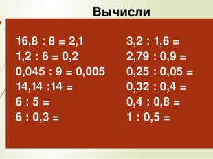 Вычисли 16,8: 8 = 2,1 1,2 : 6 = 0,2 0,045 : 9 =0,005 14,14 :14 = 6 : 5 = 6 :