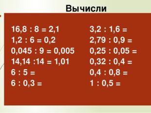 Вычисли 16,8: 8 = 2,1 1,2 : 6 = 0,2 0,045 : 9 = 0,005 14,14 :14 =1,01 6 : 5