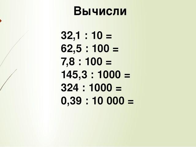 Вычисли 32,1 : 10 = 62,5 : 100 = 7,8 : 100 = 145,3 : 1000 = 324 : 1000 = 0,3...