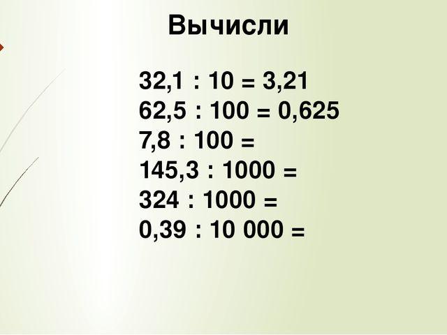 Вычисли 32,1 : 10 = 3,21 62,5 : 100 = 0,625 7,8 : 100 = 145,3 : 1000 = 324 :...
