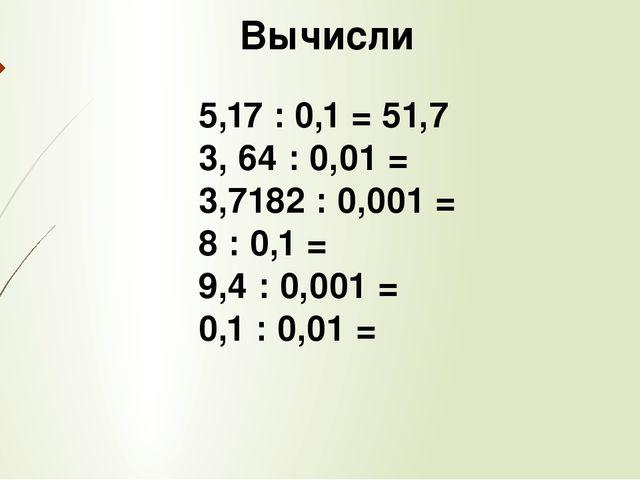 Вычисли 5,17 : 0,1 = 51,7 3, 64 : 0,01 = 3,7182 : 0,001 = 8 : 0,1 = 9,4 : 0,...