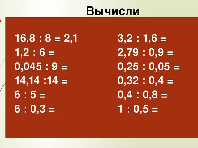 Вычисли 16,8: 8 =2,1 1,2 : 6 = 0,045 : 9 = 14,14 :14 = 6 : 5 = 6 : 0,3 = 3,2...