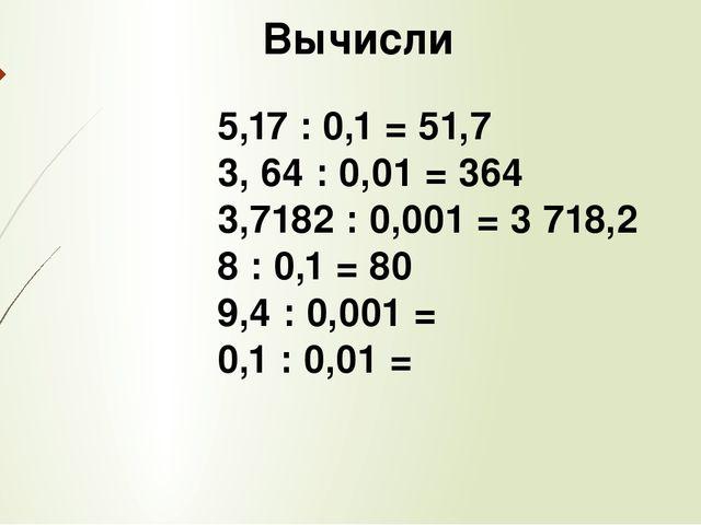 Вычисли 5,17 : 0,1 = 51,7 3, 64 : 0,01 = 364 3,7182 : 0,001 = 3 718,2 8 : 0,...