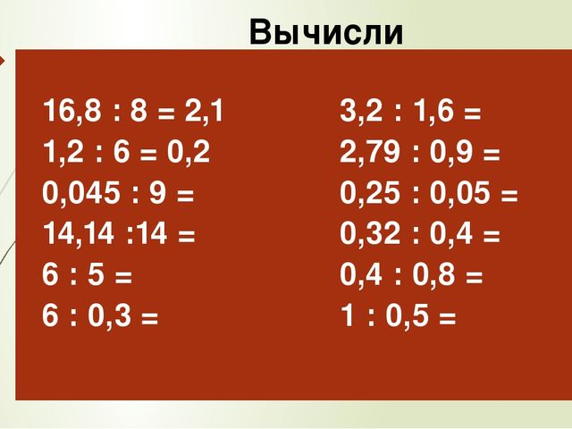 Вычисли 16,8: 8 = 2,1 1,2 : 6 =0,2 0,045 : 9 = 14,14 :14 = 6 : 5 = 6 : 0,3 =...