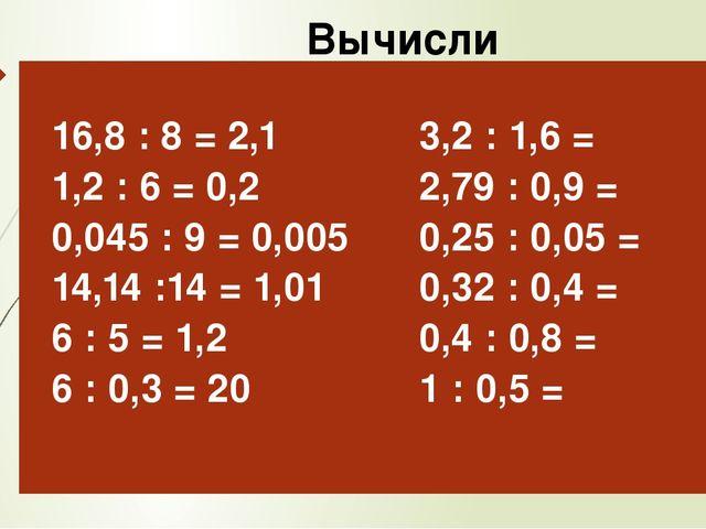 Вычисли 16,8: 8 = 2,1 1,2 : 6 = 0,2 0,045 : 9 = 0,005 14,14 :14 = 1,01 6 : 5...