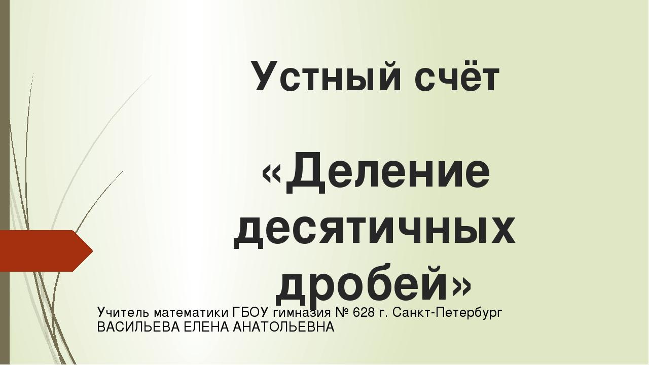 Устный счёт «Деление десятичных дробей» Учитель математики ГБОУ гимназия № 62...