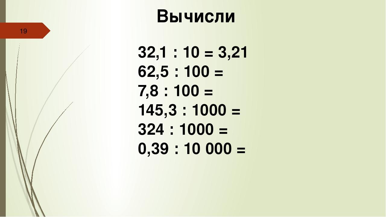Вычисли 32,1 : 10 = 3,21 62,5 : 100 = 7,8 : 100 = 145,3 : 1000 = 324 : 1000...