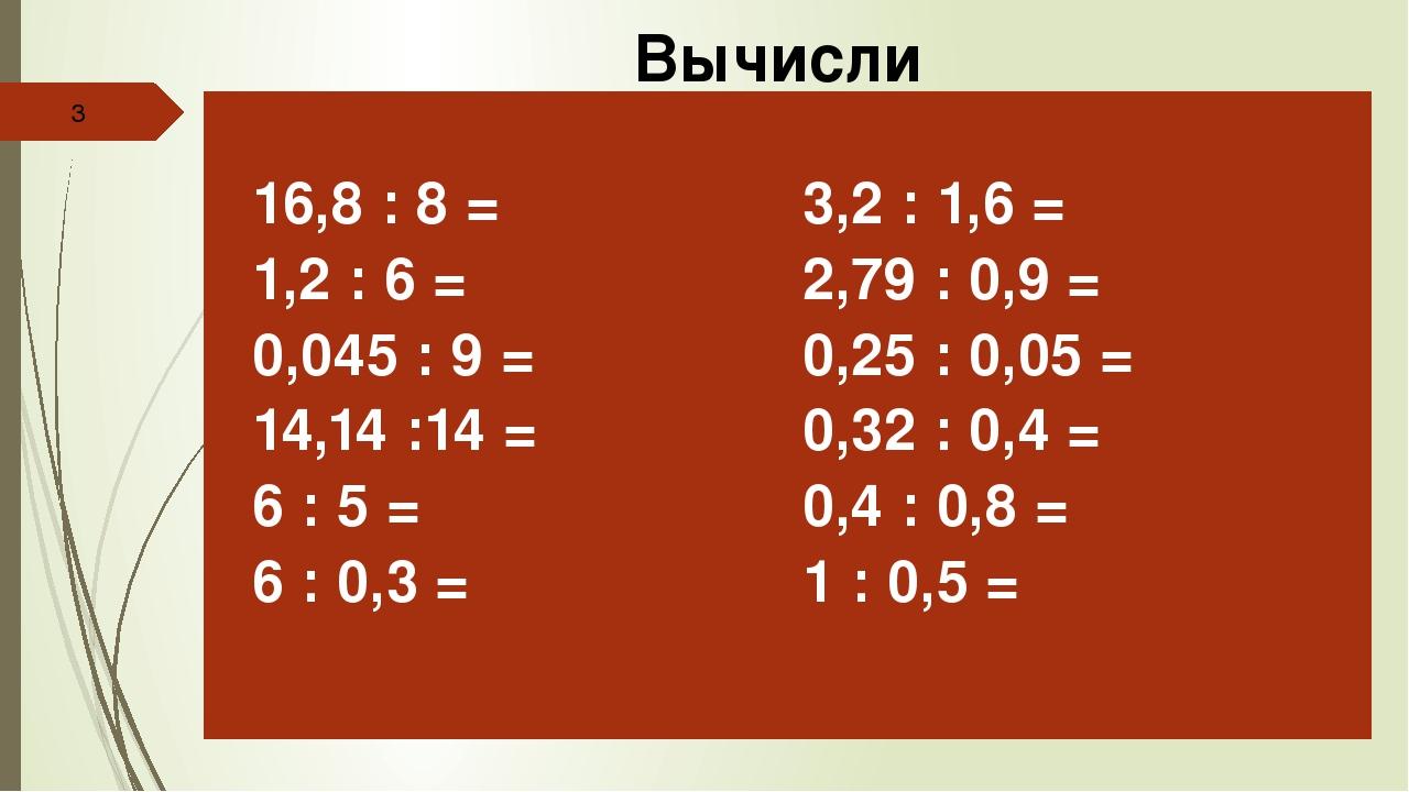 Вычисли 16,8: 8 = 1,2 : 6 = 0,045 : 9 = 14,14 :14 = 6 : 5= 6 : 0,3 = 3,2: 1,...