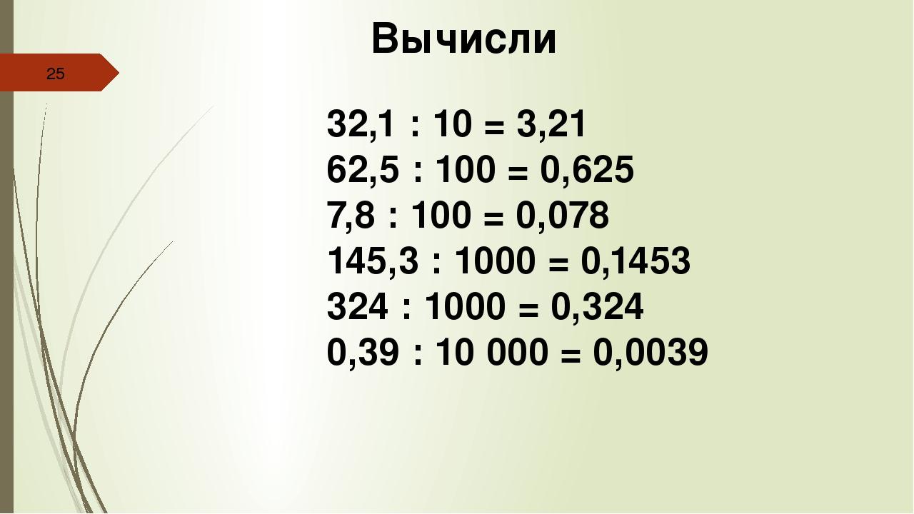Вычисли 32,1 : 10 = 3,21 62,5 : 100 = 0,625 7,8 : 100 = 0,078 145,3 : 1000 =...
