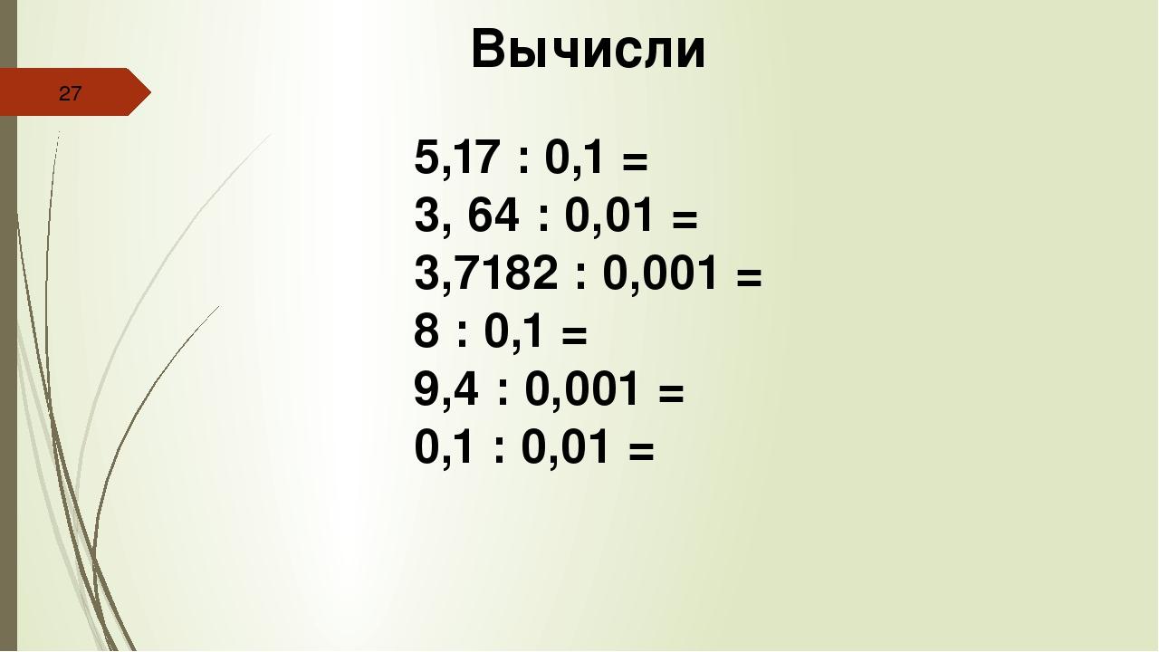 Вычисли 5,17 : 0,1 = 3, 64 : 0,01 = 3,7182 : 0,001 = 8 : 0,1 = 9,4 : 0,001 =...