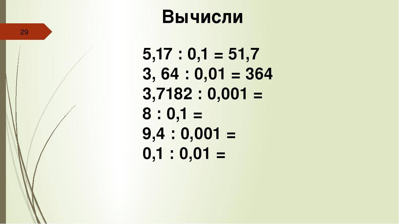 Вычисли 5,17 : 0,1 = 51,7 3, 64 : 0,01 = 364 3,7182 : 0,001 = 8 : 0,1 = 9,4...