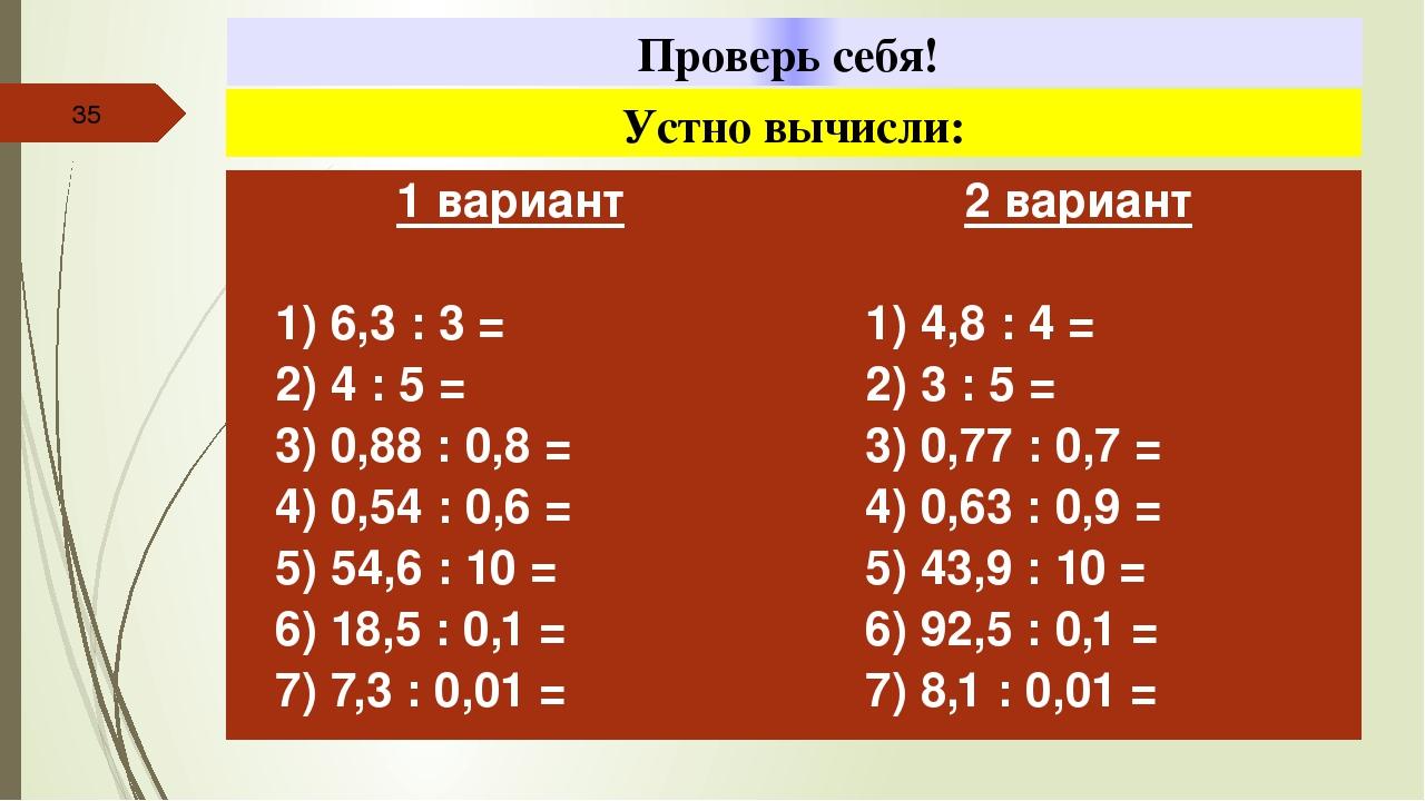 Проверь себя! Устно вычисли: 1вариант 1) 6,3: 3 = 2) 4 : 5 = 3) 0,88 : 0,8 =...