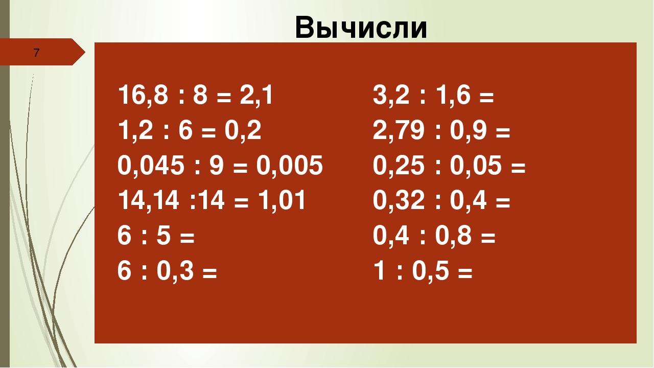 Вычисли 16,8: 8 = 2,1 1,2 : 6 = 0,2 0,045 : 9 = 0,005 14,14 :14 =1,01 6 : 5...