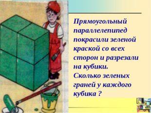 Прямоугольный параллелепипед покрасили зеленой краской со всех сторон и разре