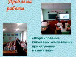 Проблема работы «Формирование ключевых компетенций при обучении математике»