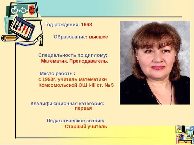 Год рождения: 1968 Образование: высшее Специальность по диплому: Математик....