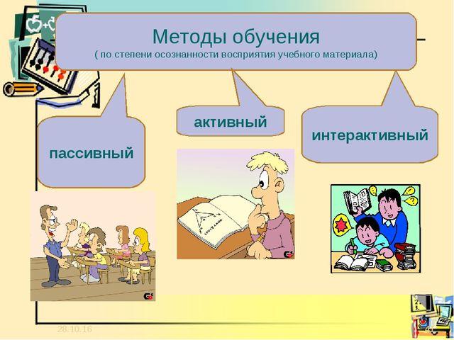 * * Методы обучения ( по степени осознанности восприятия учебного материала)...